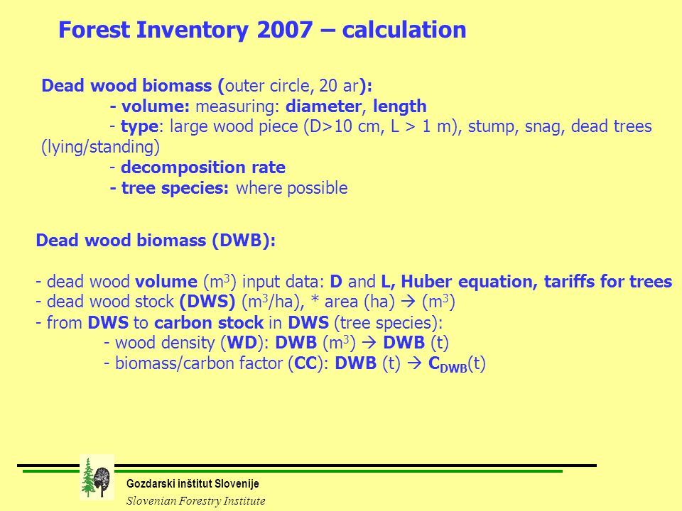 Gozdarski inštitut Slovenije Slovenian Forestry Institute Forest Inventory 2007 – calculation Dead wood biomass (DWB): - dead wood volume (m 3 ) input data: D and L, Huber equation, tariffs for trees - dead wood stock (DWS) (m 3 /ha), * area (ha) (m 3 ) - from DWS to carbon stock in DWS (tree species): - wood density (WD): DWB (m 3 ) DWB (t) - biomass/carbon factor (CC): DWB (t) C DWB (t) Dead wood biomass (outer circle, 20 ar): - volume: measuring: diameter, length - type: large wood piece (D>10 cm, L > 1 m), stump, snag, dead trees (lying/standing) - decomposition rate - tree species: where possible