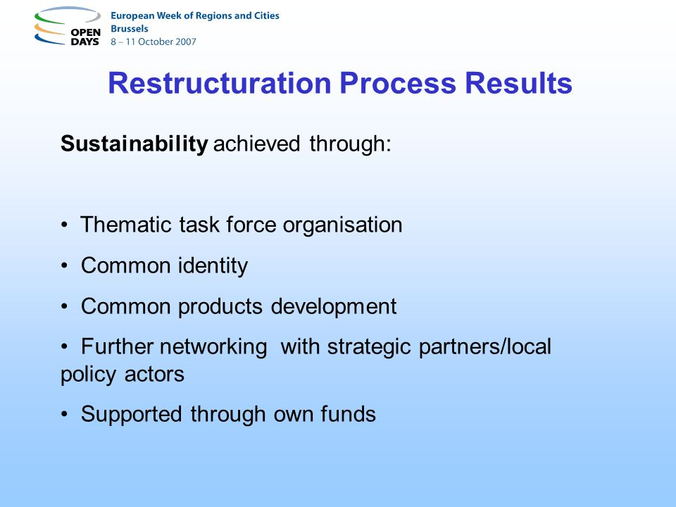 Restructuration Process Results Sustainability achieved through: Thematic task force organisation Common identity Common products development Further