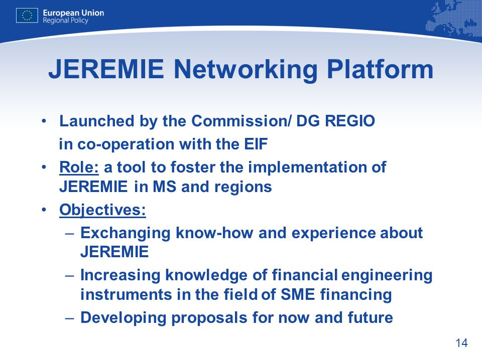 14 JEREMIE Networking Platform Launched by the Commission/ DG REGIO in co-operation with the EIF Role: a tool to foster the implementation of JEREMIE in MS and regions Objectives: –Exchanging know-how and experience about JEREMIE –Increasing knowledge of financial engineering instruments in the field of SME financing –Developing proposals for now and future
