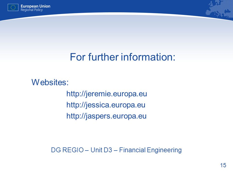 15 For further information: Websites: http://jeremie.europa.eu http://jessica.europa.eu http://jaspers.europa.eu DG REGIO – Unit D3 – Financial Engineering