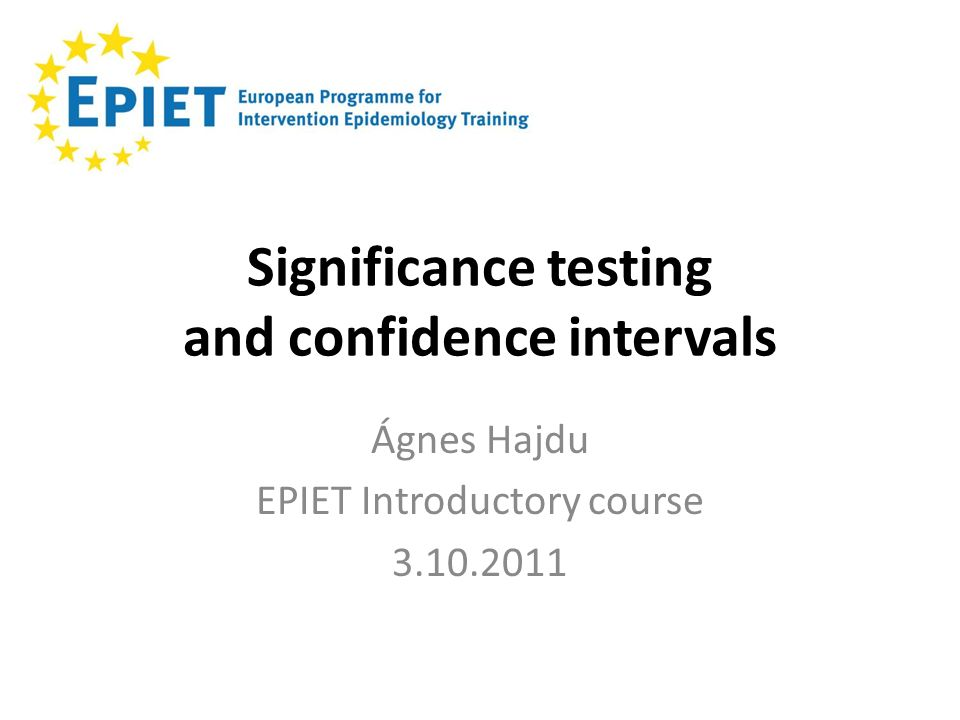 Significance testing and confidence intervals Ágnes Hajdu EPIET Introductory course 3.10.2011