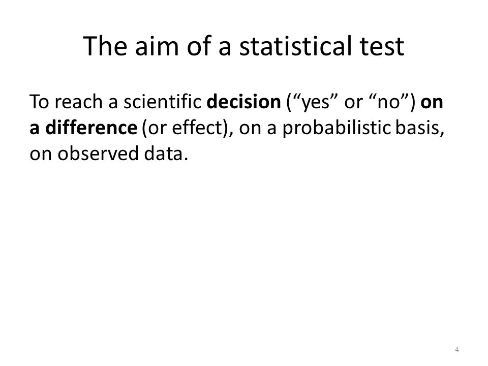The aim of a statistical test To reach a scientific decision (yes or no) on a difference (or effect), on a probabilistic basis, on observed data.