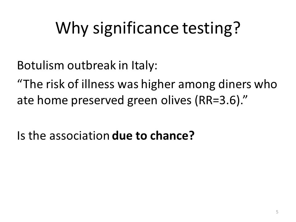 Why significance testing? Botulism outbreak in Italy: The risk of illness was higher among diners who ate home preserved green olives (RR=3.6). Is the