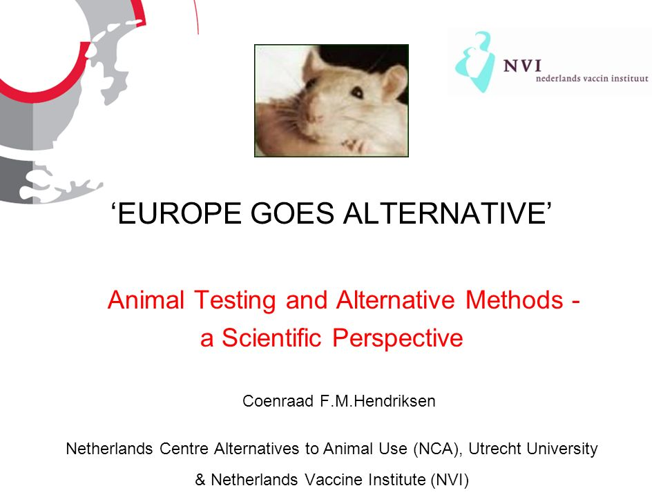Animal Testing and Alternative Methods - a scientific perspective NCA | The Netherlands Centre Alternatives to Animal Use Conference Europe Goes Alternative, Brussels, 071105 Topics of presentation science and alternatives - the way to go.