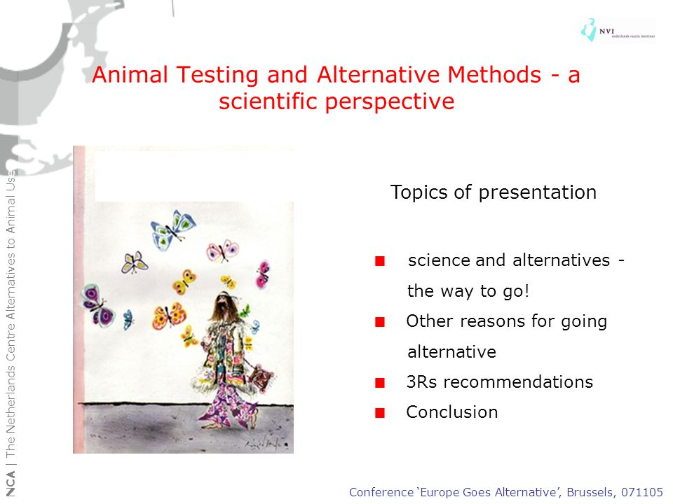 Alternatives developed and validated for regulatory testing in the last decade Conference Europe Goes Alternative, Brussels, 071105 NCA | The Netherlands Centre Alternatives to Animal Use Chemicals/biologicals Animal model Alternative model skin corrosivity test tissue culture tests phototoxicity tests cell culture test embryotoxicity tests cell culture test skin sensitization test LLNA test potency testing of tetanus Elisa test and ToBI test potency test erysipelas Elisa test vaccine target animal safety test deletion monoclonal antibody in vitro culture production Chemicals/biologicals Animal model Alternative model