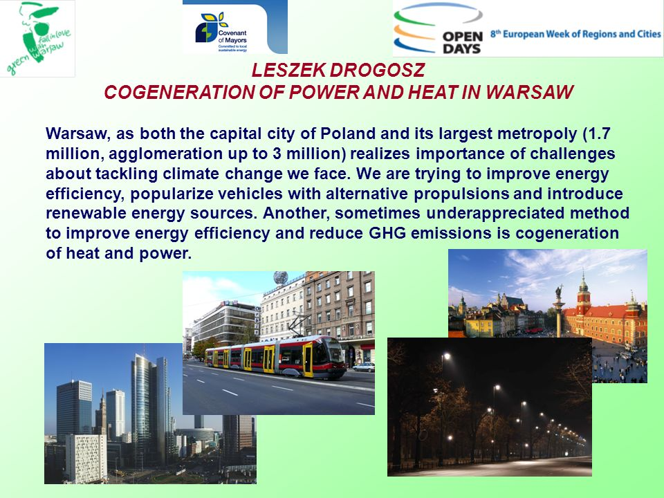 LESZEK DROGOSZ COGENERATION OF POWER AND HEAT IN WARSAW Warsaw, as both the capital city of Poland and its largest metropoly (1.7 million, agglomeration up to 3 million) realizes importance of challenges about tackling climate change we face.