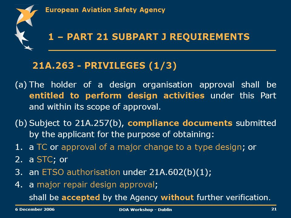 European Aviation Safety Agency 21 6 December 2006 DOA Workshop - Dublin 21A.263 - PRIVILEGES (1/3) (a)The holder of a design organisation approval sh