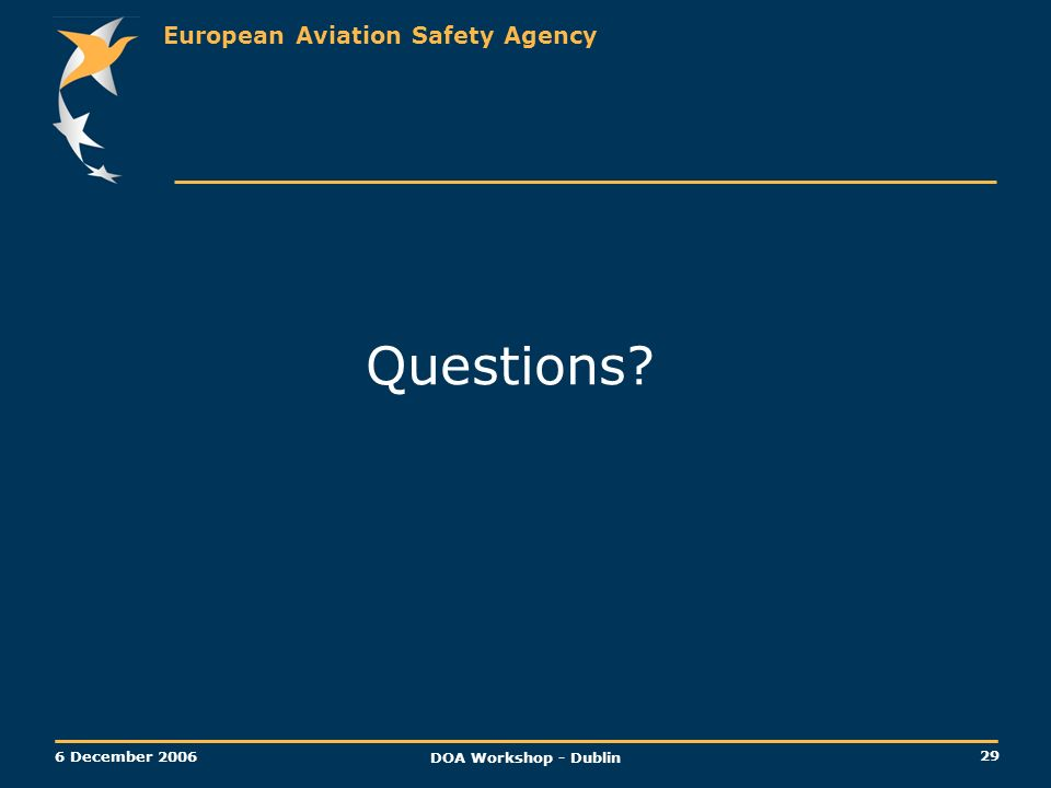 European Aviation Safety Agency 29 6 December 2006 DOA Workshop - Dublin Questions?