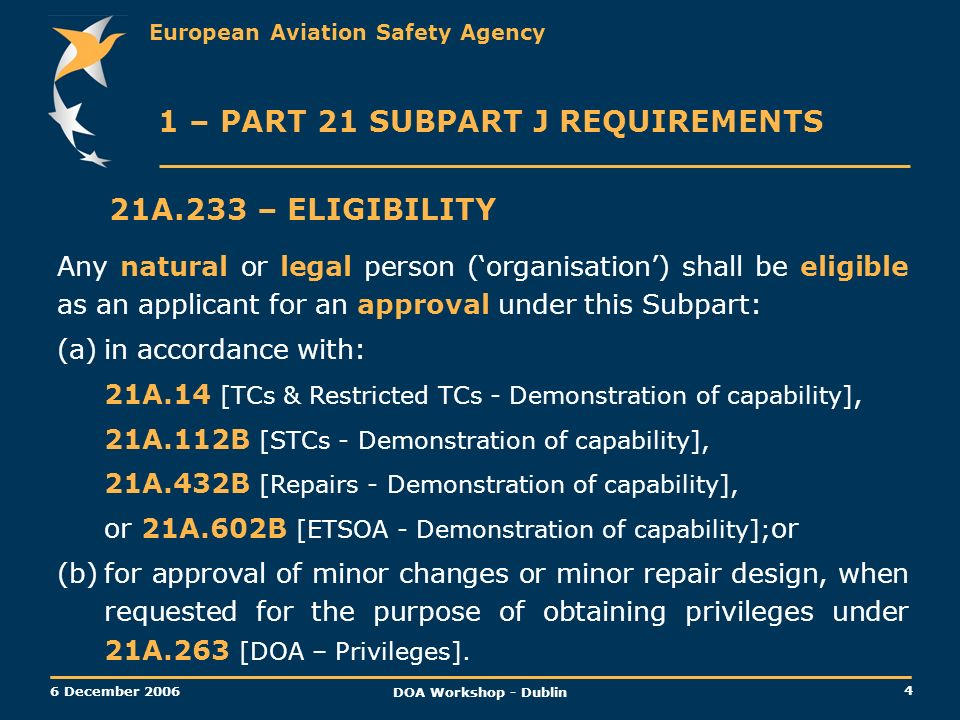 European Aviation Safety Agency 4 6 December 2006 DOA Workshop - Dublin 1 – PART 21 SUBPART J REQUIREMENTS 21A.233 – ELIGIBILITY Any natural or legal