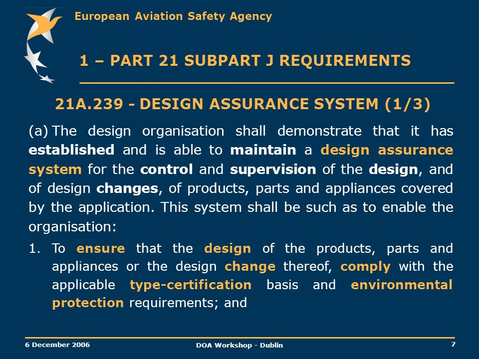 European Aviation Safety Agency 7 6 December 2006 DOA Workshop - Dublin 1 – PART 21 SUBPART J REQUIREMENTS 21A.239 -DESIGN ASSURANCE SYSTEM (1/3) (a)T