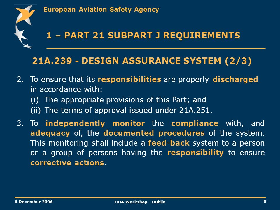 European Aviation Safety Agency 8 6 December 2006 DOA Workshop - Dublin 1 – PART 21 SUBPART J REQUIREMENTS 21A.239 -DESIGN ASSURANCE SYSTEM (2/3) 2.To