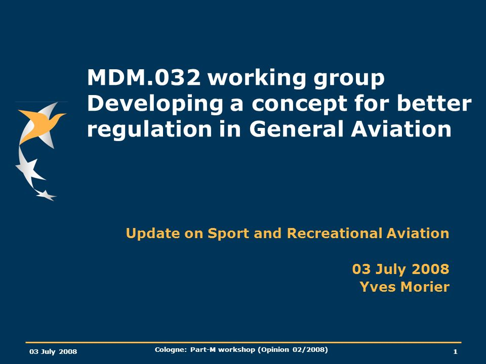 European Aviation Safety Agency 03 July 2008 Cologne: Part-M workshop (Opinion 02/2008) Slide 12 Basic Regulation, Article 8, Annex IV Cover Regulation OPS Part Commercial Air Transport Part Commercial Operations other than CAT Part Operations requiring specific approvals Part General Operating and Flight Rules Part I: Update on MDM.032 Air Operations – planned structure