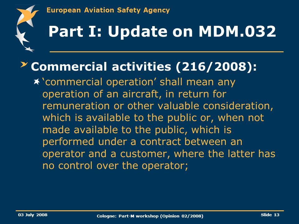 European Aviation Safety Agency 03 July 2008 Cologne: Part-M workshop (Opinion 02/2008) Slide 13 Part I: Update on MDM.032 Commercial activities (216/