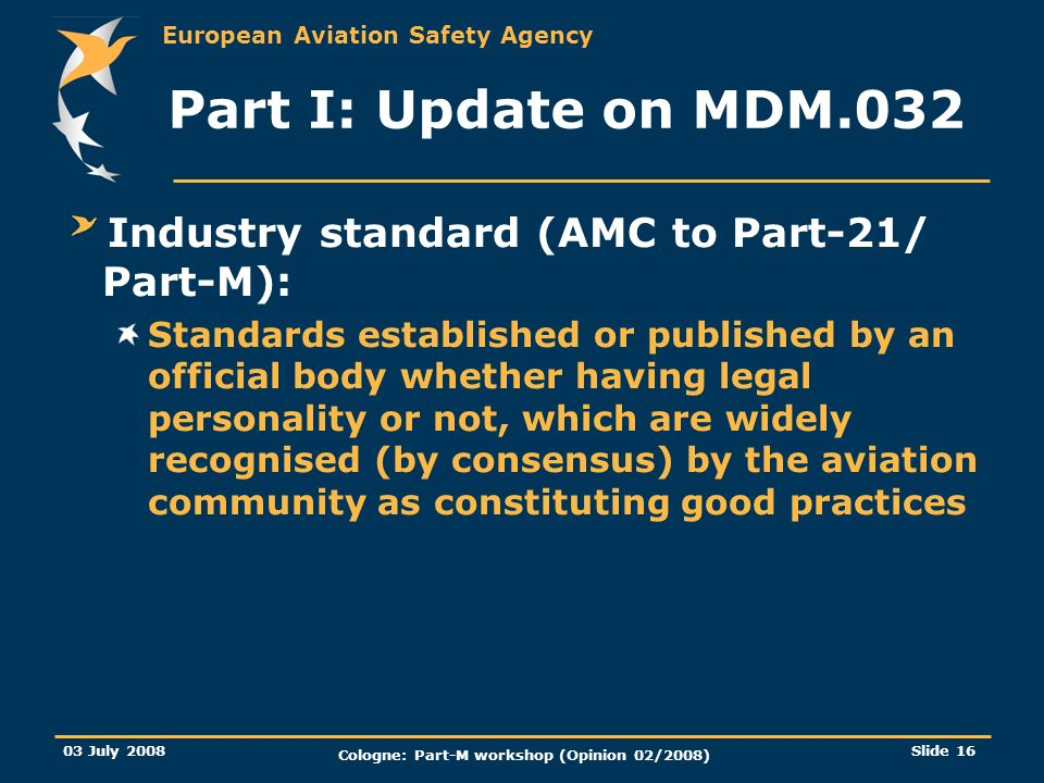 European Aviation Safety Agency 03 July 2008 Cologne: Part-M workshop (Opinion 02/2008) Slide 16 Part I: Update on MDM.032 Industry standard (AMC to P