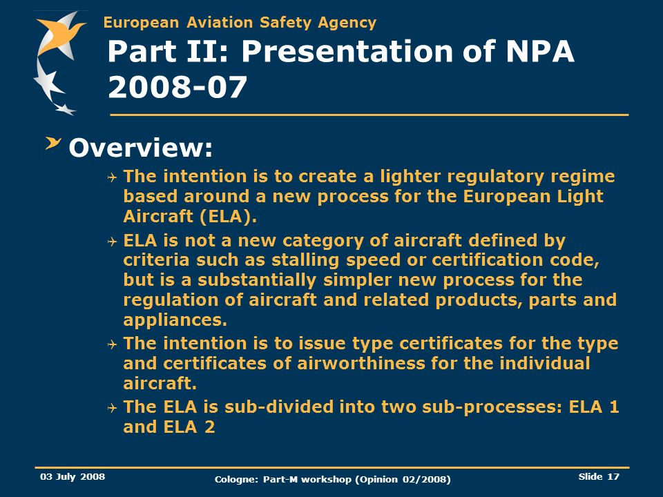 European Aviation Safety Agency 03 July 2008 Cologne: Part-M workshop (Opinion 02/2008) Slide 17 Part II: Presentation of NPA 2008-07 Overview: The in