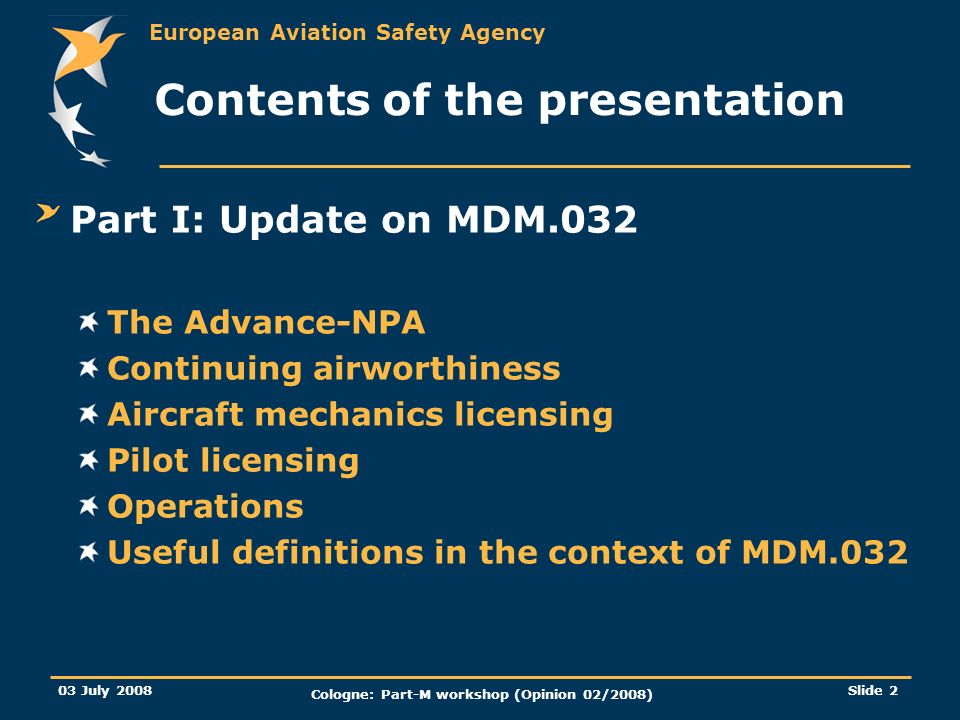 European Aviation Safety Agency 03 July 2008 Cologne: Part-M workshop (Opinion 02/2008) Slide 13 Part I: Update on MDM.032 Commercial activities (216/2008): commercial operation shall mean any operation of an aircraft, in return for remuneration or other valuable consideration, which is available to the public or, when not made available to the public, which is performed under a contract between an operator and a customer, where the latter has no control over the operator;