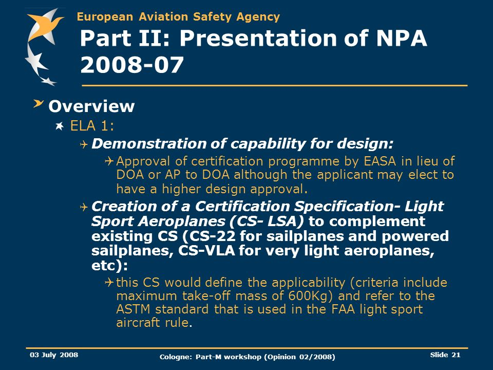 European Aviation Safety Agency 03 July 2008 Cologne: Part-M workshop (Opinion 02/2008) Slide 21 Part II: Presentation of NPA 2008-07 Overview ELA 1: