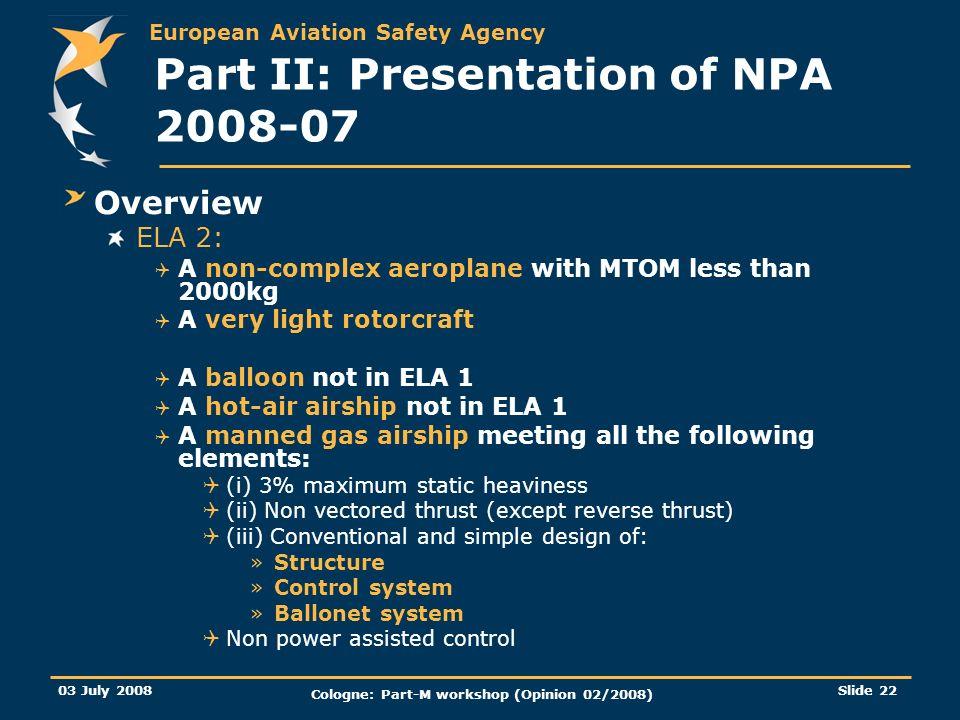 European Aviation Safety Agency 03 July 2008 Cologne: Part-M workshop (Opinion 02/2008) Slide 22 Part II: Presentation of NPA 2008-07 Overview ELA 2: