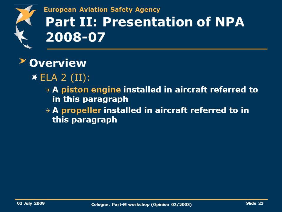 European Aviation Safety Agency 03 July 2008 Cologne: Part-M workshop (Opinion 02/2008) Slide 23 Part II: Presentation of NPA 2008-07 Overview ELA 2 (