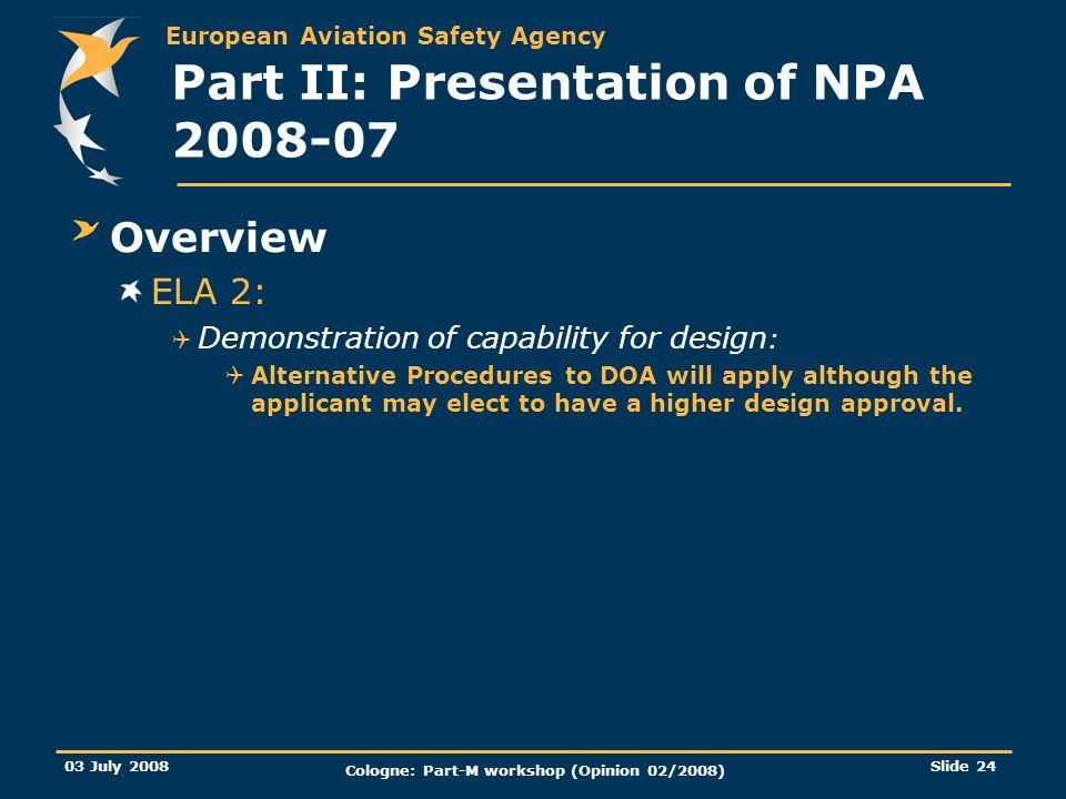 European Aviation Safety Agency 03 July 2008 Cologne: Part-M workshop (Opinion 02/2008) Slide 24 Part II: Presentation of NPA 2008-07 Overview ELA 2: