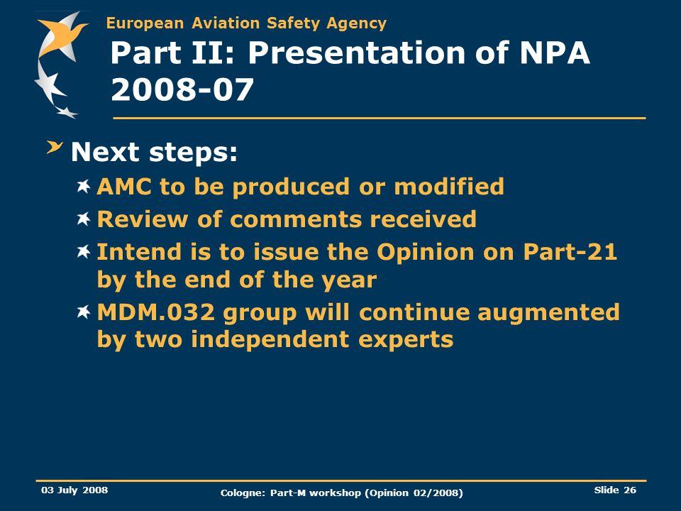 European Aviation Safety Agency 03 July 2008 Cologne: Part-M workshop (Opinion 02/2008) Slide 26 Part II: Presentation of NPA 2008-07 Next steps: AMC