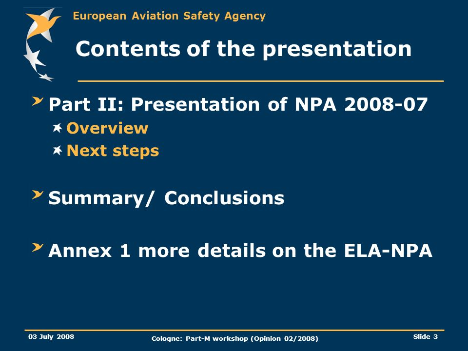 European Aviation Safety Agency 03 July 2008 Cologne: Part-M workshop (Opinion 02/2008) Slide 34 Annex 1 more details on the NPA Combined POA/DOA: Optional Included in a new subpart L Concept needs careful review Lead to the issue of one certificate in the Member State make use of article 20 2 (b) (ii) of regulation 216/2008 In all other cases, two certificates Specific wordings have been included in the new Subpart L