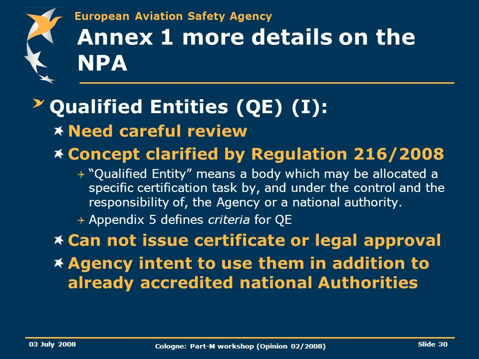 European Aviation Safety Agency 03 July 2008 Cologne: Part-M workshop (Opinion 02/2008) Slide 30 Annex 1 more details on the NPA Qualified Entities (Q