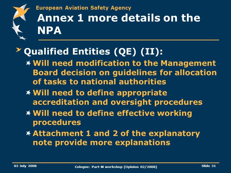 European Aviation Safety Agency 03 July 2008 Cologne: Part-M workshop (Opinion 02/2008) Slide 31 Annex 1 more details on the NPA Qualified Entities (Q