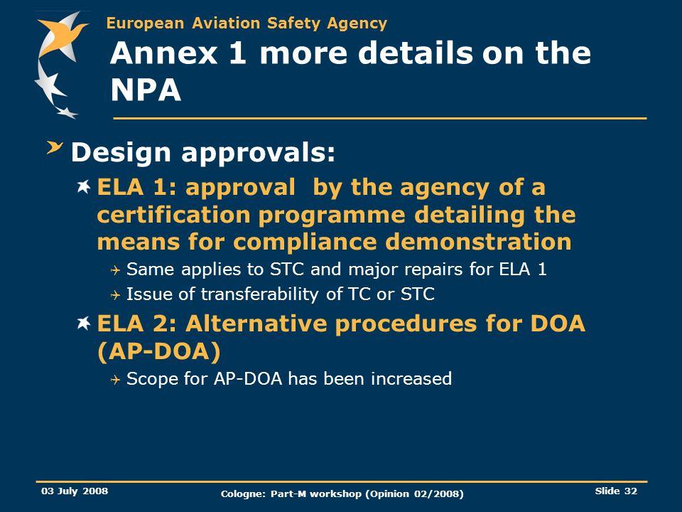 European Aviation Safety Agency 03 July 2008 Cologne: Part-M workshop (Opinion 02/2008) Slide 32 Annex 1 more details on the NPA Design approvals: ELA