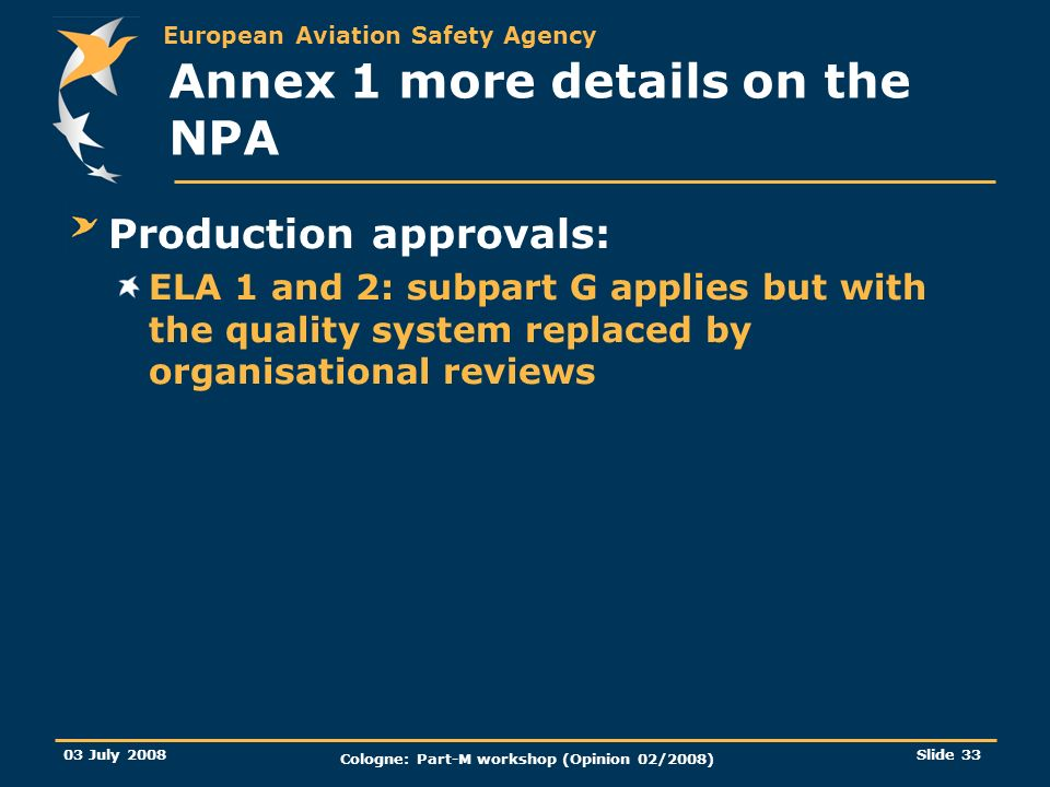 European Aviation Safety Agency 03 July 2008 Cologne: Part-M workshop (Opinion 02/2008) Slide 33 Annex 1 more details on the NPA Production approvals: