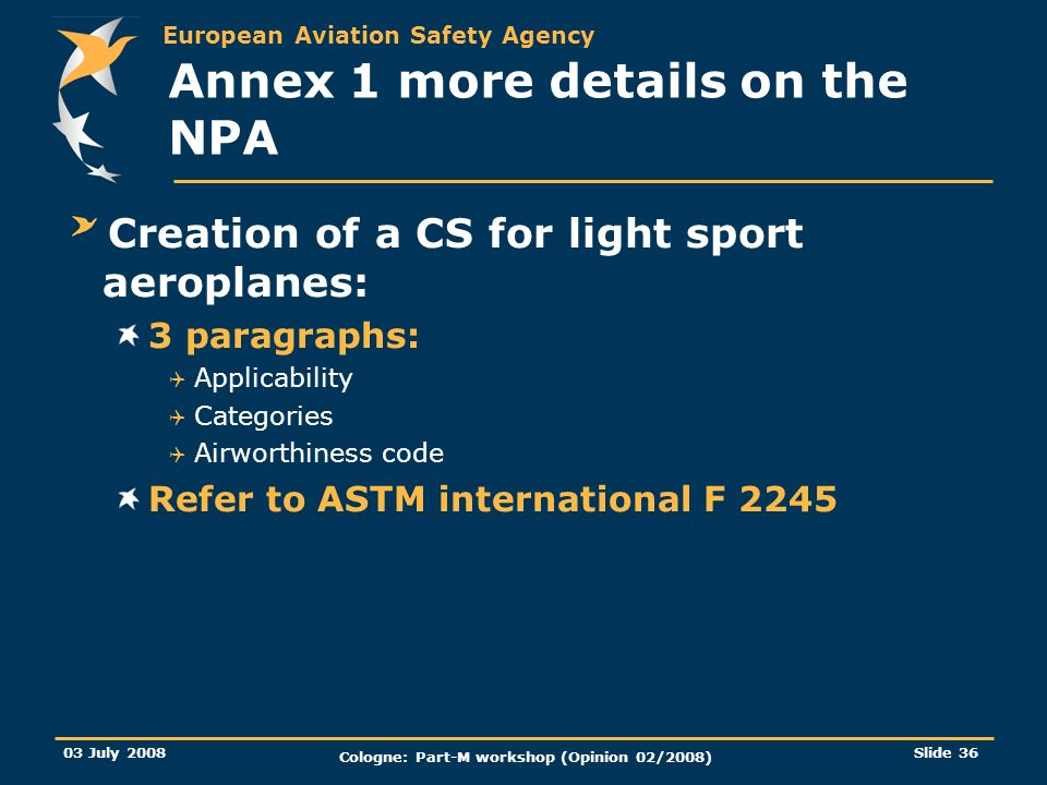 European Aviation Safety Agency 03 July 2008 Cologne: Part-M workshop (Opinion 02/2008) Slide 36 Annex 1 more details on the NPA Creation of a CS for