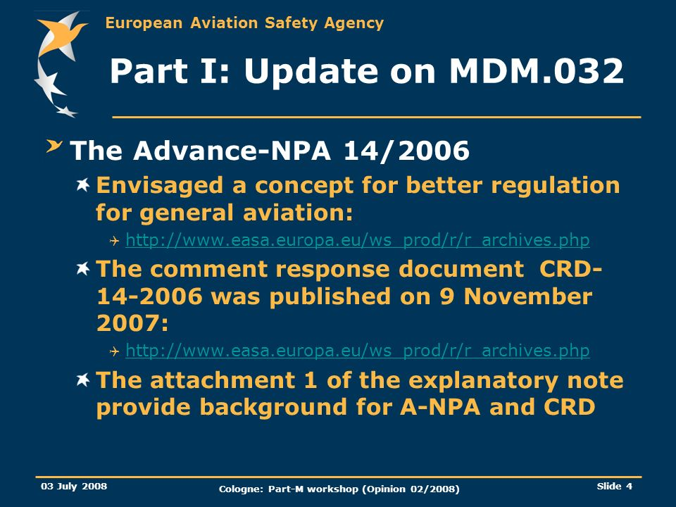 European Aviation Safety Agency 03 July 2008 Cologne: Part-M workshop (Opinion 02/2008) Slide 25 Part II: Presentation of NPA 2008-07 Overview Creation of a system of standard changes and standard repairs: Applicable to aircraft below 5700 kg MTOM; rotorcraft below 3175 MTOM, sailplanes, powered sailplanes, balloons and airships.