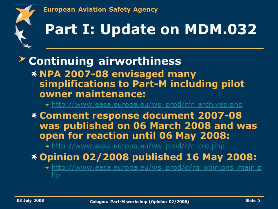 European Aviation Safety Agency 03 July 2008 Cologne: Part-M workshop (Opinion 02/2008) Slide 5 Part I: Update on MDM.032 Continuing airworthiness NPA