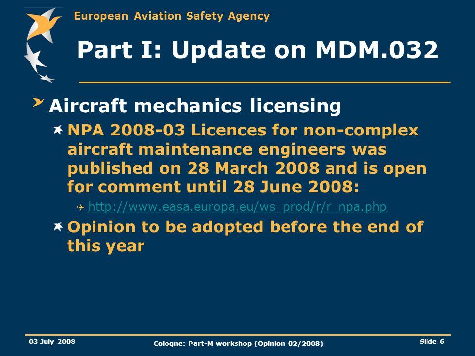 European Aviation Safety Agency 03 July 2008 Cologne: Part-M workshop (Opinion 02/2008) Slide 6 Part I: Update on MDM.032 Aircraft mechanics licensing