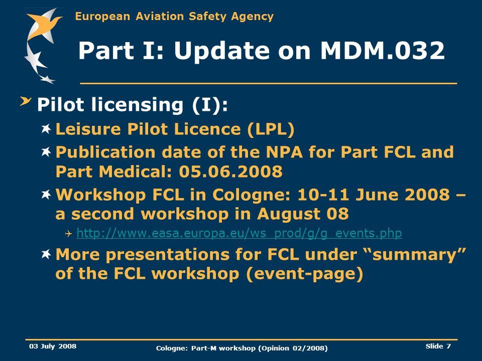 European Aviation Safety Agency 03 July 2008 Cologne: Part-M workshop (Opinion 02/2008) Slide 7 Part I: Update on MDM.032 Pilot licensing (I): Leisure