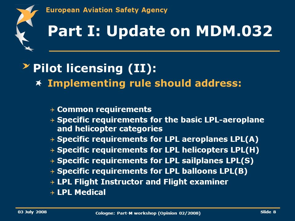 European Aviation Safety Agency 03 July 2008 Cologne: Part-M workshop (Opinion 02/2008) Slide 29 Annex 1 more details on the NPA Competent Authorities: Definition is provided in the explanatory note Clarify the possibility for a Member State to nominate more than one competent authority provided there is no overlap An AMC will be developed in due course