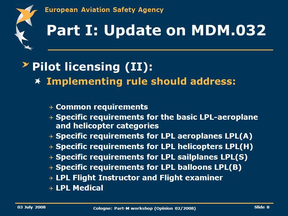 European Aviation Safety Agency 03 July 2008 Cologne: Part-M workshop (Opinion 02/2008) Slide 8 Part I: Update on MDM.032 Pilot licensing (II): Implem