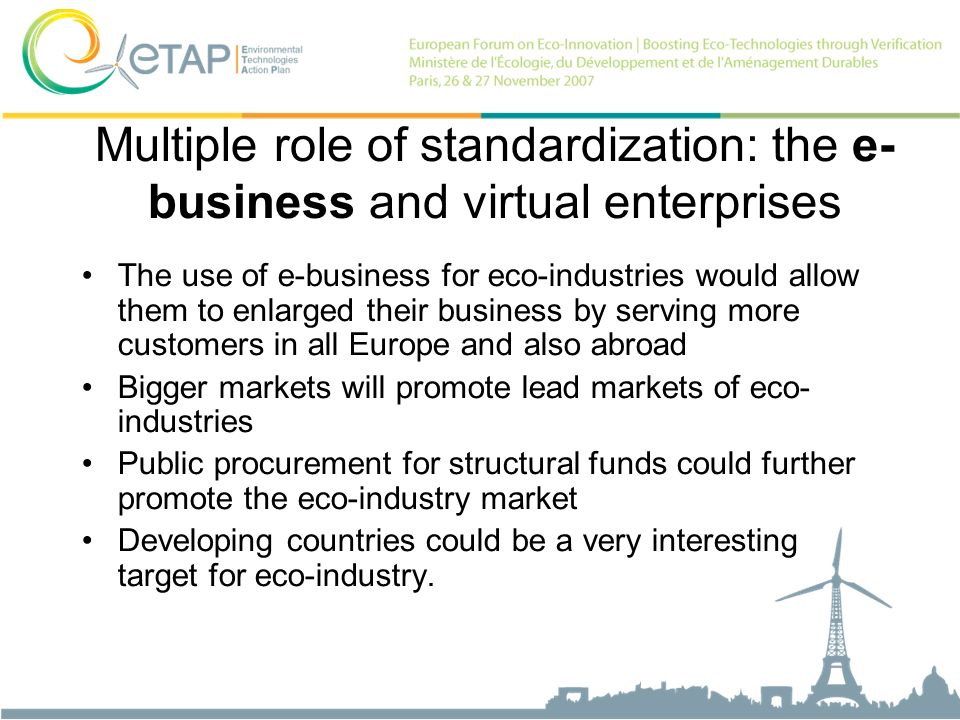 The use of e-business for eco-industries would allow them to enlarged their business by serving more customers in all Europe and also abroad Bigger markets will promote lead markets of eco- industries Public procurement for structural funds could further promote the eco-industry market Developing countries could be a very interesting target for eco-industry.