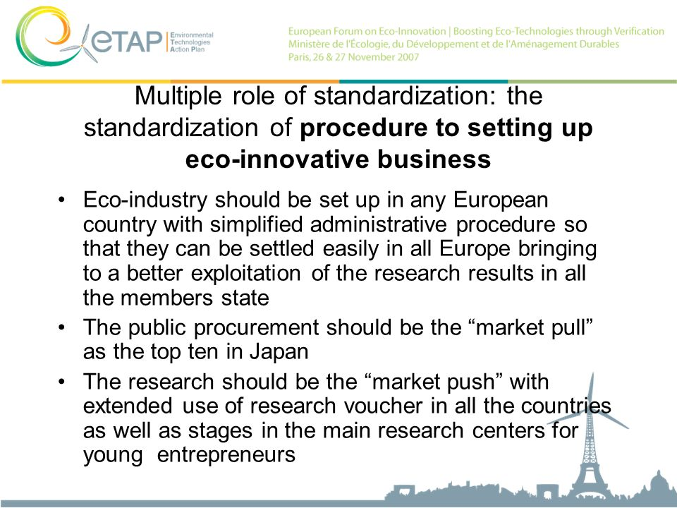 Multiple role of standardization: the standardization of procedure to setting up eco-innovative business Eco-industry should be set up in any European country with simplified administrative procedure so that they can be settled easily in all Europe bringing to a better exploitation of the research results in all the members state The public procurement should be the market pull as the top ten in Japan The research should be the market push with extended use of research voucher in all the countries as well as stages in the main research centers for young entrepreneurs