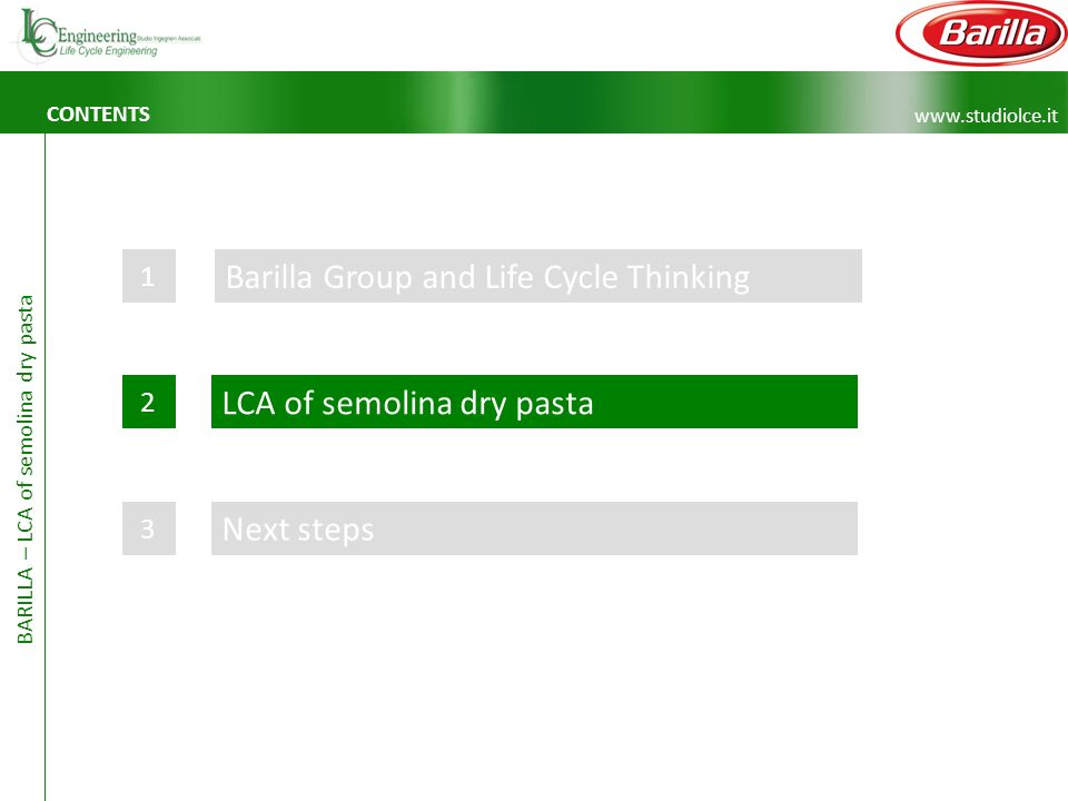 www.studiolce.it BARILLA – LCA of semolina dry pasta CONTENTS Barilla Group and Life Cycle Thinking 1 LCA of semolina dry pasta 2 Next steps 3