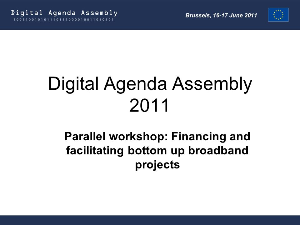 Digital Agenda Assembly 2011 Parallel workshop: Financing and facilitating bottom up broadband projects