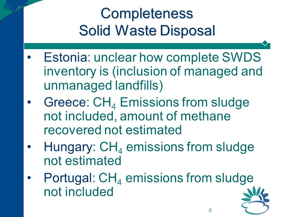 6 Completeness Solid Waste Disposal Estonia: unclear how complete SWDS inventory is (inclusion of managed and unmanaged landfills) Greece: CH 4 Emissi