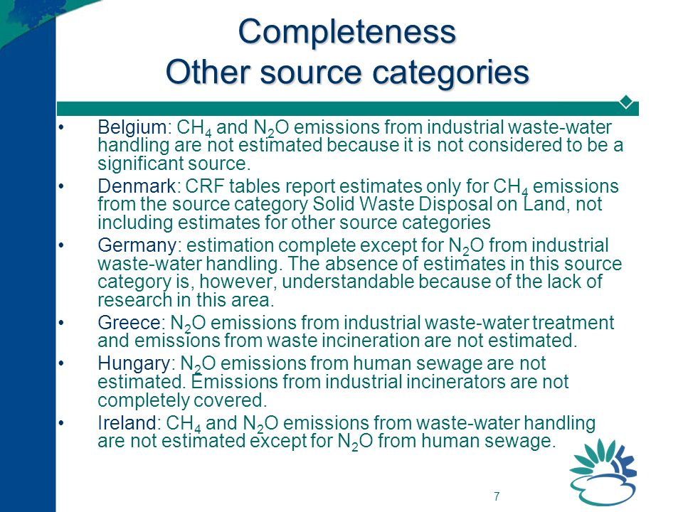 7 Completeness Other source categories Belgium: CH 4 and N 2 O emissions from industrial waste-water handling are not estimated because it is not cons