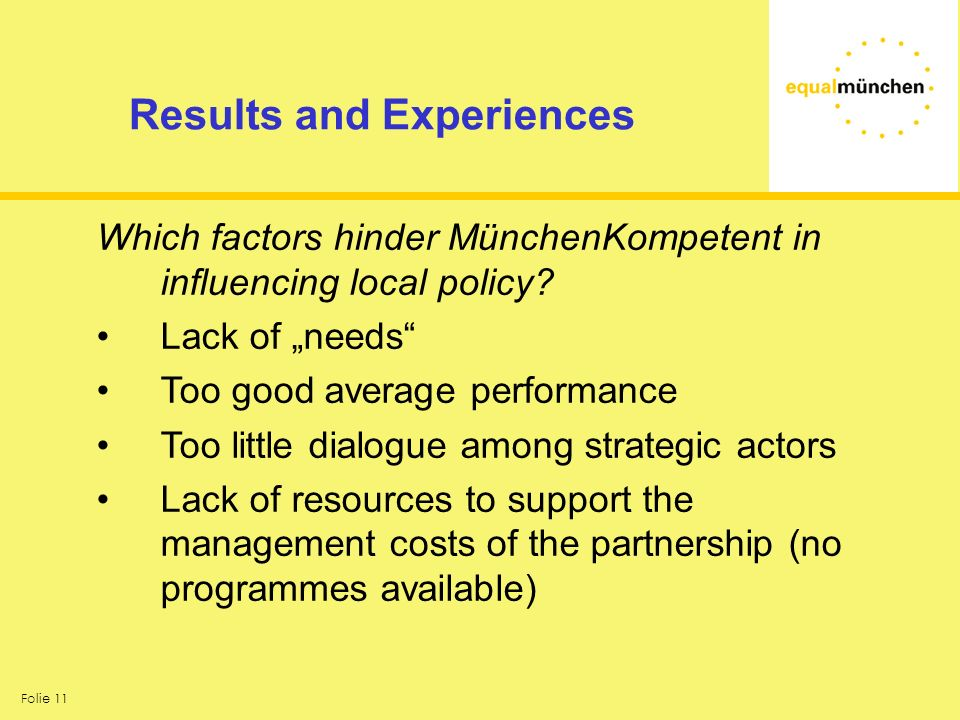 Folie 11 Results and Experiences Which factors hinder MünchenKompetent in influencing local policy? Lack of needs Too good average performance Too lit