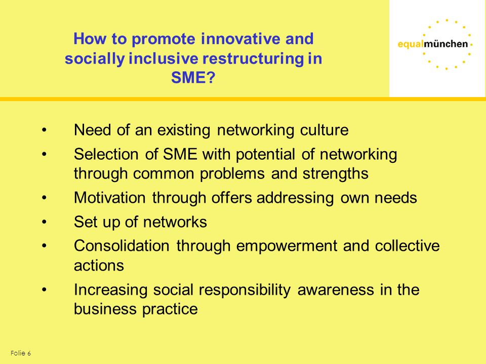 Folie 6 How to promote innovative and socially inclusive restructuring in SME? Need of an existing networking culture Selection of SME with potential
