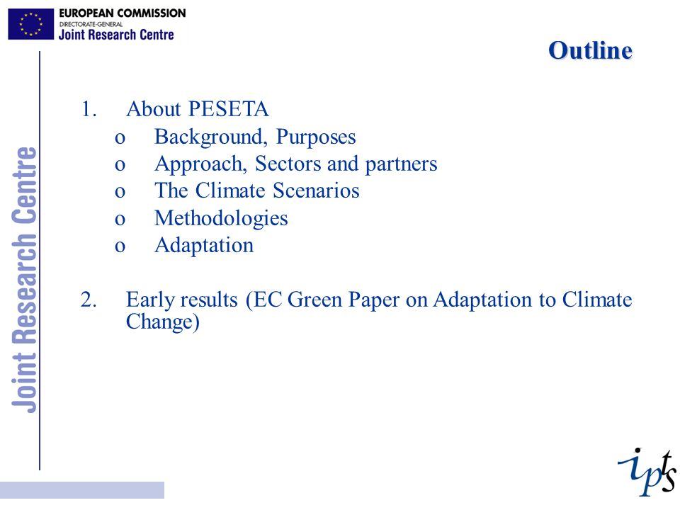 Outline Outline 1.About PESETA oBackground, Purposes oApproach, Sectors and partners oThe Climate Scenarios oMethodologies oAdaptation 2.Early results (EC Green Paper on Adaptation to Climate Change)