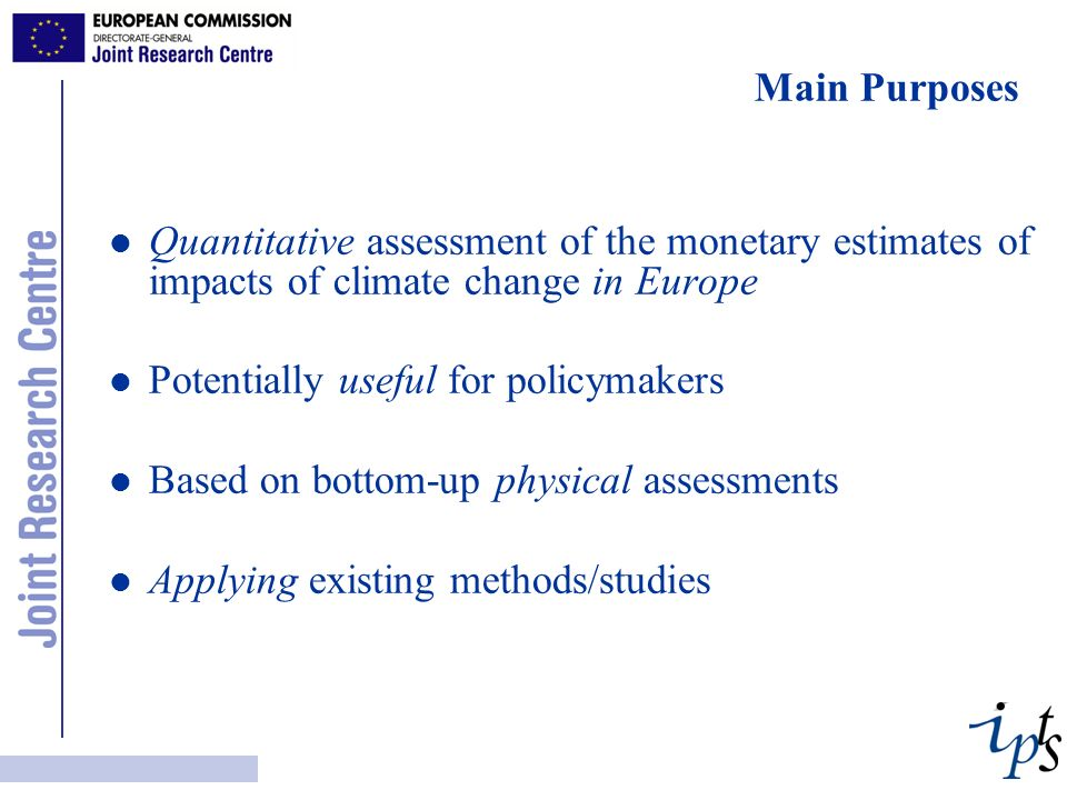 Main Purposes l l Quantitative assessment of the monetary estimates of impacts of climate change in Europe l l Potentially useful for policymakers l l Based on bottom-up physical assessments l l Applying existing methods/studies