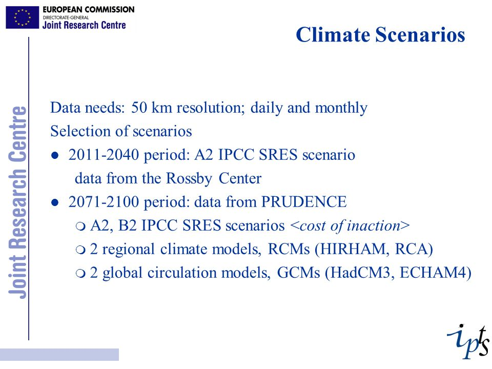 Climate Scenarios Data needs: 50 km resolution; daily and monthly Selection of scenarios l l 2011-2040 period: A2 IPCC SRES scenario data from the Rossby Center l l 2071-2100 period: data from PRUDENCE m A2, B2 IPCC SRES scenarios m 2 regional climate models, RCMs (HIRHAM, RCA) m 2 global circulation models, GCMs (HadCM3, ECHAM4)