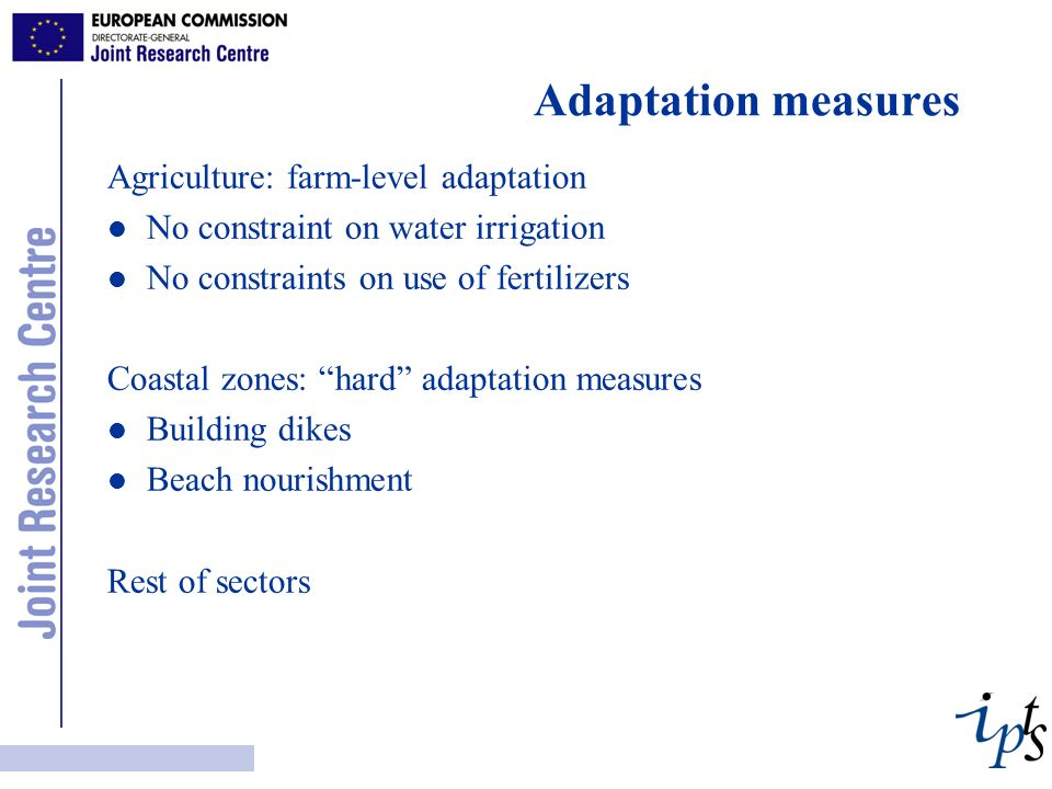 Adaptation measures Agriculture: farm-level adaptation l No constraint on water irrigation l No constraints on use of fertilizers Coastal zones: hard adaptation measures l Building dikes l Beach nourishment Rest of sectors