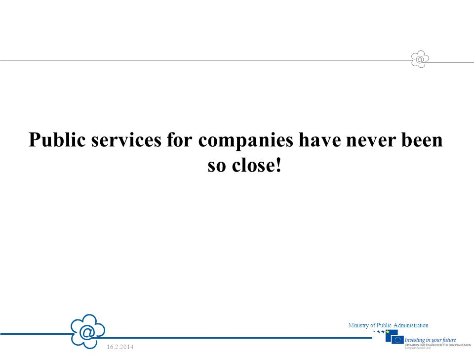 7 Ministry of Public Administration 16.2.2014 Public services for companies have never been so close!